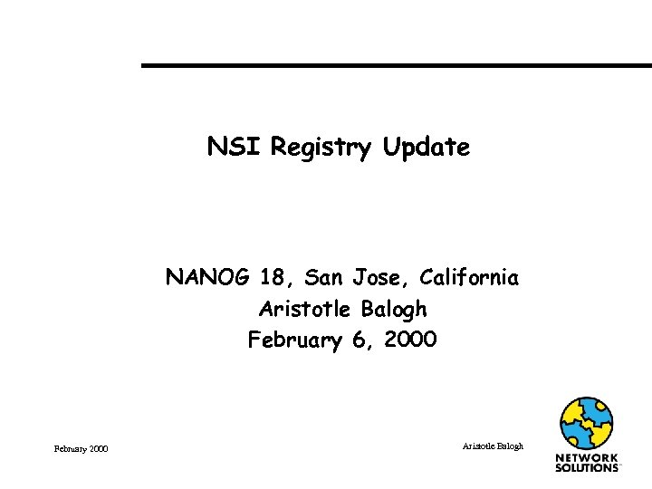 NSI Registry Update NANOG 18, San Jose, California Aristotle Balogh February 6, 2000 February