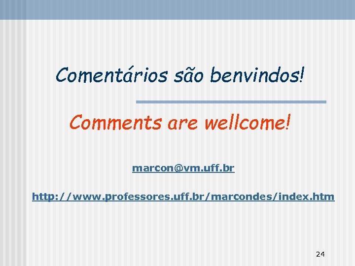 Comentários são benvindos! Comments are wellcome! marcon@vm. uff. br http: //www. professores. uff. br/marcondes/index.
