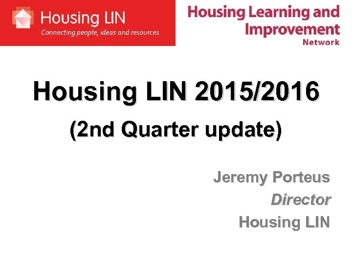Housing LIN 2015/2016 (2 nd Quarter update) Jeremy Porteus Director Housing LIN