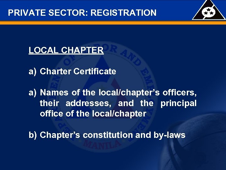 PRIVATE SECTOR: REGISTRATION LOCAL CHAPTER a) Charter Certificate a) Names of the local/chapter's officers,