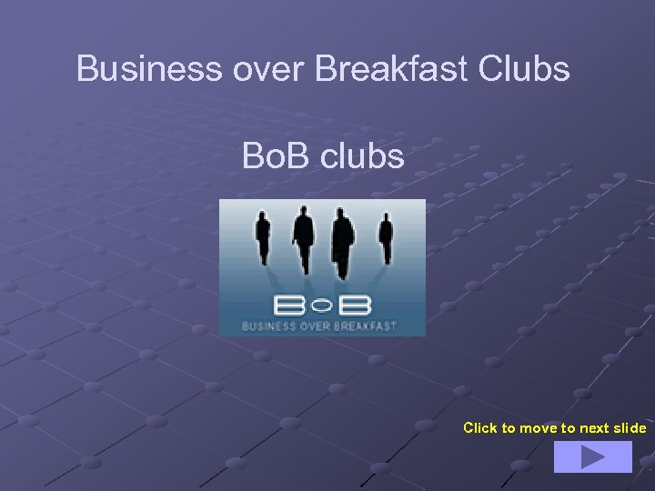 Business over Breakfast Clubs Bo. B clubs Click to move to next slide