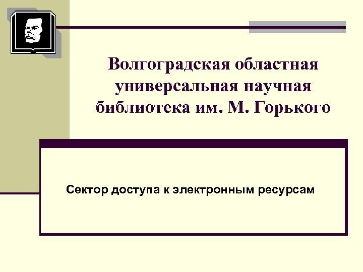 Волгоградская областная универсальная научная библиотека им. М. Горького Сектор доступа к электронным ресурсам