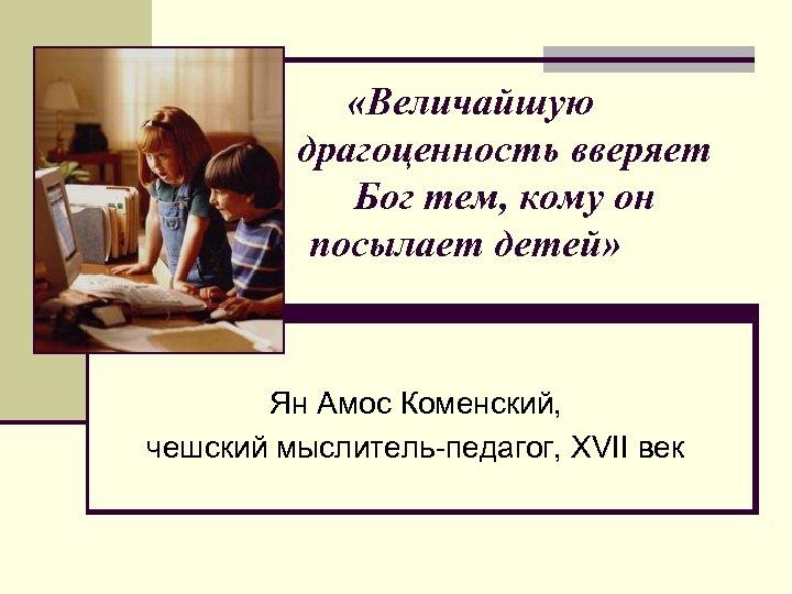 «Величайшую драгоценность вверяет Бог тем, кому он посылает детей» Ян Амос Коменский, чешский