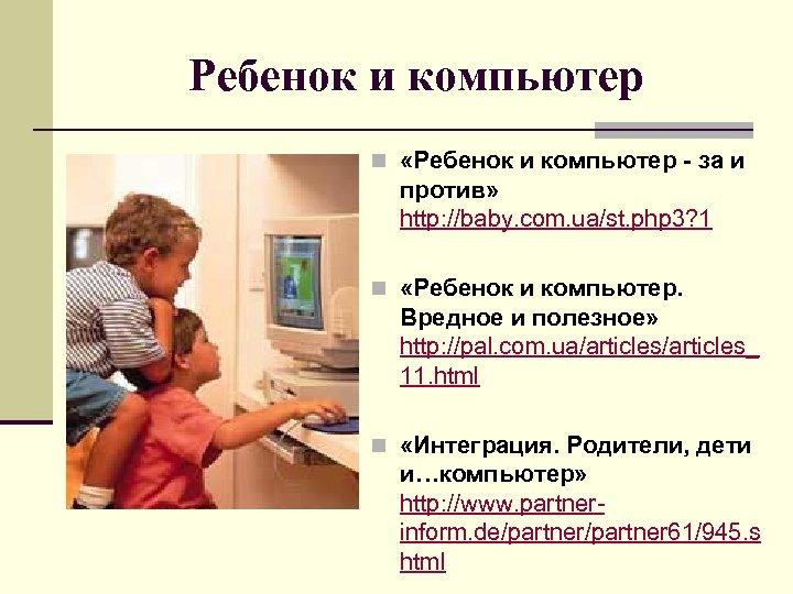 Ребенок и компьютер n «Ребенок и компьютер - за и против» http: //baby. com.