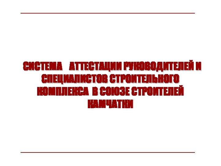 СИСТЕМА АТТЕСТАЦИИ РУКОВОДИТЕЛЕЙ И СПЕЦИАЛИСТОВ СТРОИТЕЛЬНОГО КОМПЛЕКСА В СОЮЗЕ СТРОИТЕЛЕЙ КАМЧАТКИ