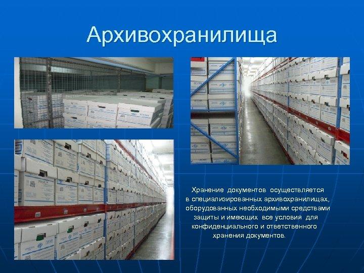 Архивохранилища Хранение документов осуществляется в специализированных архивохранилищах, оборудованных необходимыми средствами защиты и имеющих все