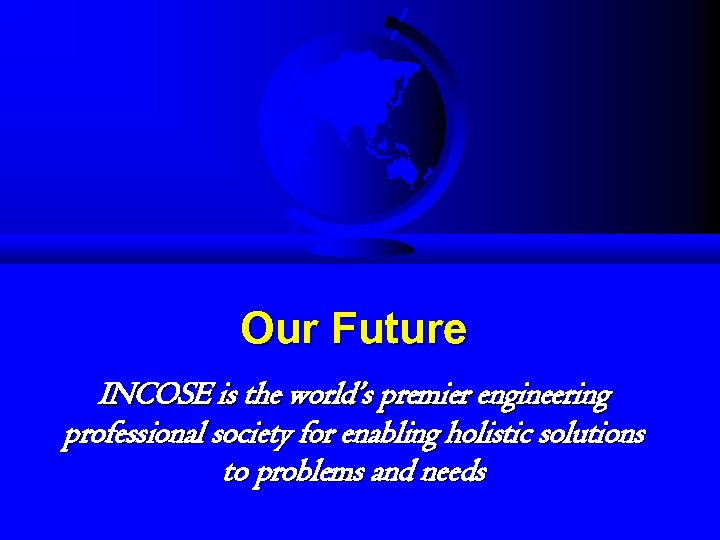 Our Future INCOSE is the world's premier engineering professional society for enabling holistic solutions