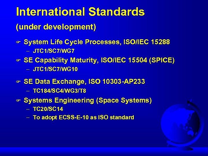 International Standards (under development) F System Life Cycle Processes, ISO/IEC 15288 – JTC 1/SC