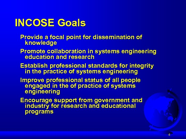 INCOSE Goals Provide a focal point for dissemination of knowledge Promote collaboration in systems