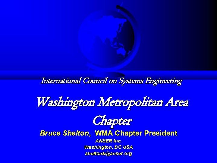International Council on Systems Engineering Washington Metropolitan Area Chapter Bruce Shelton, WMA Chapter President