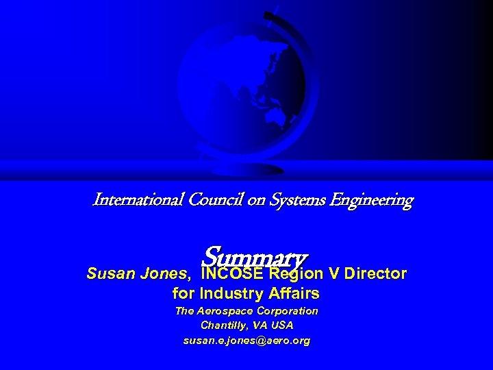 International Council on Systems Engineering Summary V Director Susan Jones, INCOSE Region for Industry