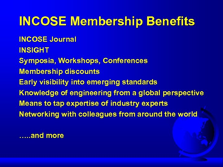 INCOSE Membership Benefits INCOSE Journal INSIGHT Symposia, Workshops, Conferences Membership discounts Early visibility into
