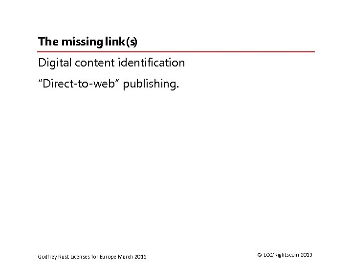 """The missing link(s) Digital content identification """"Direct-to-web"""" publishing. Godfrey Rust Licenses for Europe March"""