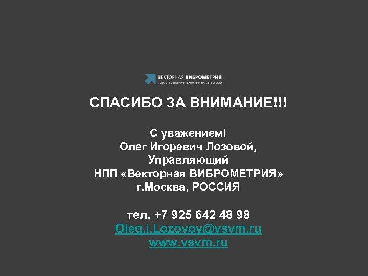 СПАСИБО ЗА ВНИМАНИЕ!!! С уважением! Олег Игоревич Лозовой, Управляющий НПП «Векторная ВИБРОМЕТРИЯ» г. Москва,