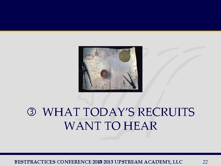WHAT TODAY'S RECRUITS WANT TO HEAR BESTPRACTICES CONFERENCE 2013 UPSTREAM ACADEMY, LLC ©