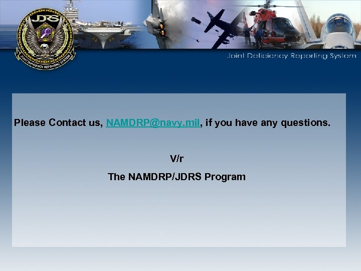 Please Contact us, NAMDRP@navy. mil, if you have any questions. V/r The NAMDRP/JDRS Program