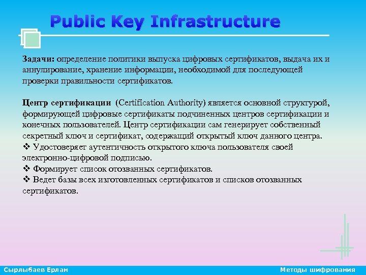Public Key Infrastructure Задачи: определение политики выпуска цифровых сертификатов, выдача их и аннулирование, хранение