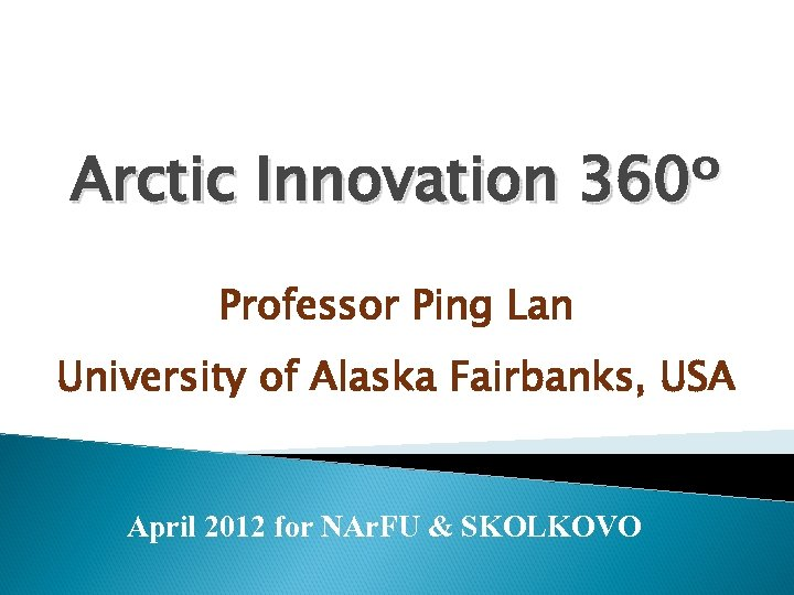 Arctic Innovation 360º Professor Ping Lan University of Alaska Fairbanks, USA April 2012 for