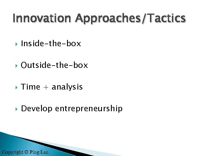 Innovation Approaches/Tactics Inside-the-box Outside-the-box Time + analysis Develop entrepreneurship Copyright © Ping Lan
