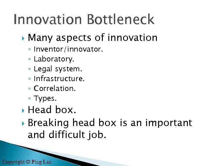 Innovation Bottleneck Many aspects of innovation ◦ ◦ ◦ Inventor/innovator. Laboratory. Legal system. Infrastructure.