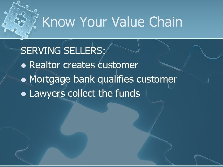 Know Your Value Chain SERVING SELLERS: l Realtor creates customer l Mortgage bank qualifies