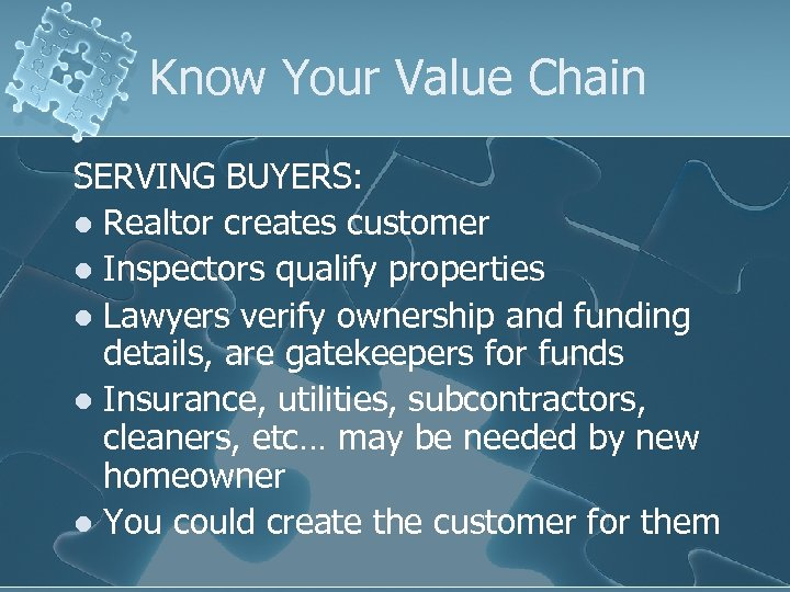 Know Your Value Chain SERVING BUYERS: l Realtor creates customer l Inspectors qualify properties