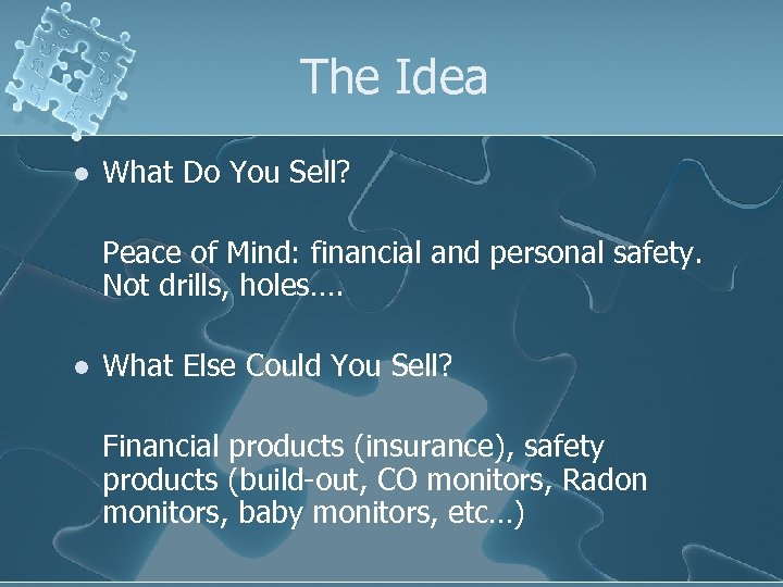 The Idea l What Do You Sell? Peace of Mind: financial and personal safety.