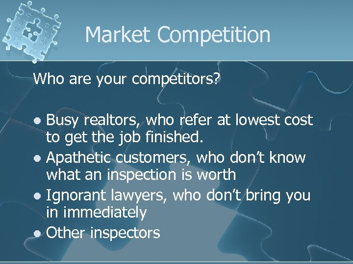 Market Competition Who are your competitors? Busy realtors, who refer at lowest cost to