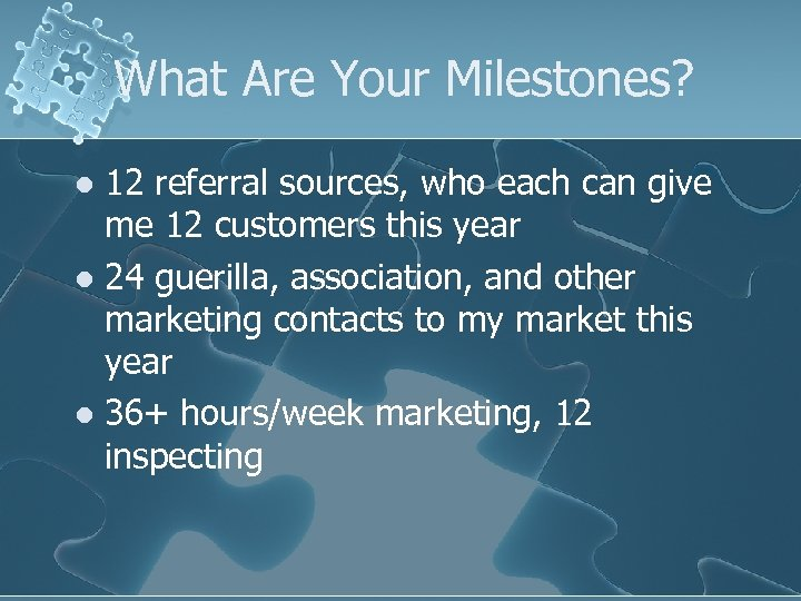 What Are Your Milestones? 12 referral sources, who each can give me 12 customers