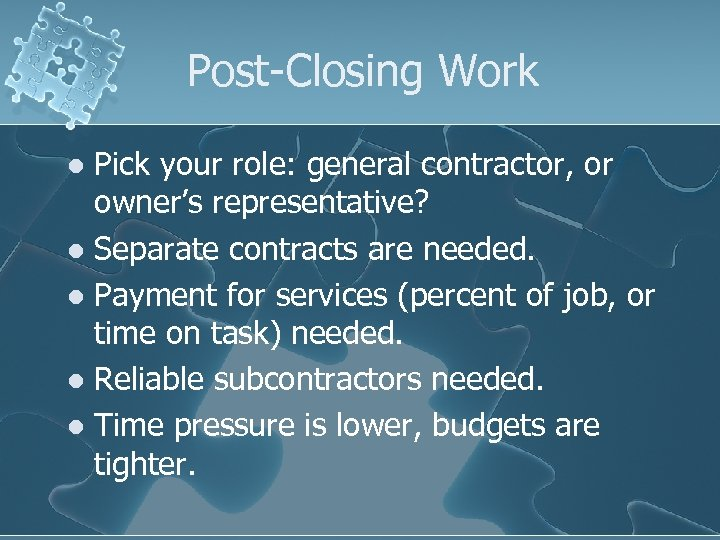 Post-Closing Work Pick your role: general contractor, or owner's representative? l Separate contracts are