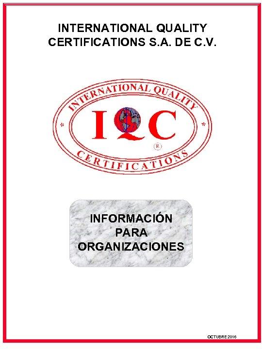 INTERNATIONAL QUALITY CERTIFICATIONS S. A. DE C. V. INFORMACIÓN PARA ORGANIZACIONES OCTUBRE 2016