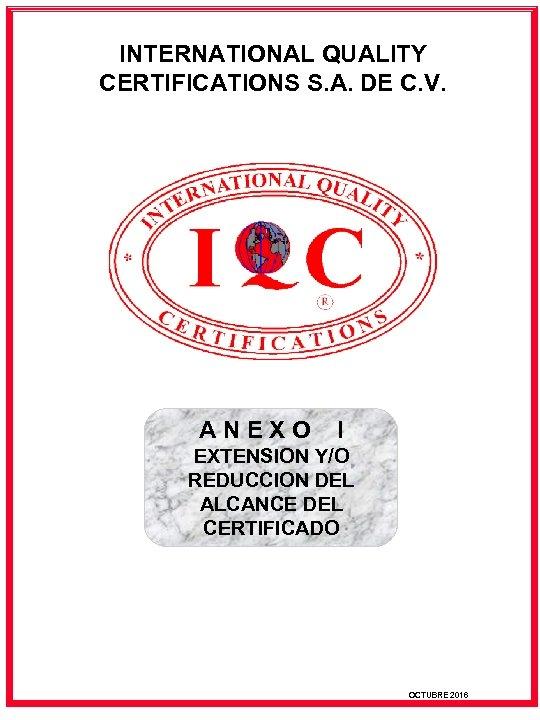 INTERNATIONAL QUALITY CERTIFICATIONS S. A. DE C. V. ANEXO I EXTENSION Y/O REDUCCION DEL
