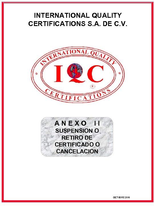 INTERNATIONAL QUALITY CERTIFICATIONS S. A. DE C. V. ANEXO II SUSPENSION O RETIRO DE