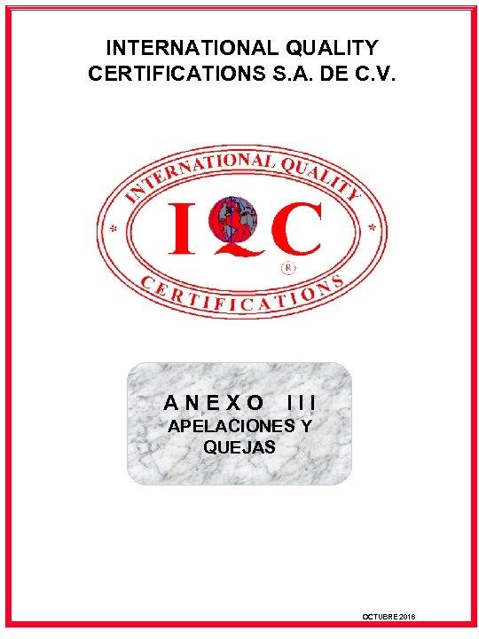 INTERNATIONAL QUALITY CERTIFICATIONS S. A. DE C. V. ANEXO III APELACIONES Y QUEJAS OCTUBRE