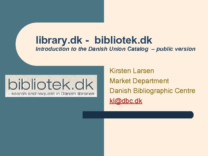 library. dk - bibliotek. dk Introduction to the Danish Union Catalog – public version