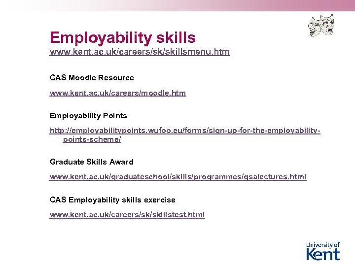 Employability skills www. kent. ac. uk/careers/sk/skillsmenu. htm CAS Moodle Resource www. kent. ac. uk/careers/moodle.