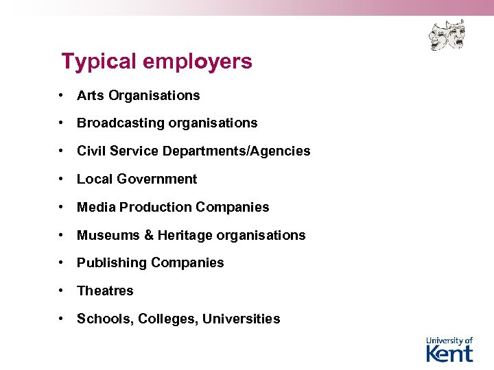 Typical employers • Arts Organisations • Broadcasting organisations • Civil Service Departments/Agencies • Local