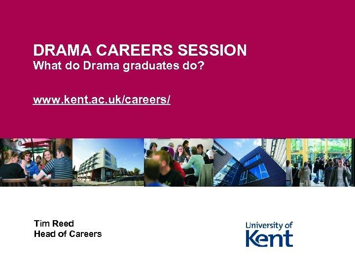 DRAMA CAREERS SESSION What do Drama graduates do? www. kent. ac. uk/careers/ Tim Reed