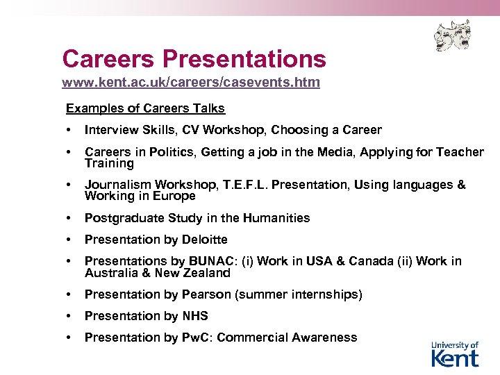 Careers Presentations www. kent. ac. uk/careers/casevents. htm Examples of Careers Talks • Interview Skills,