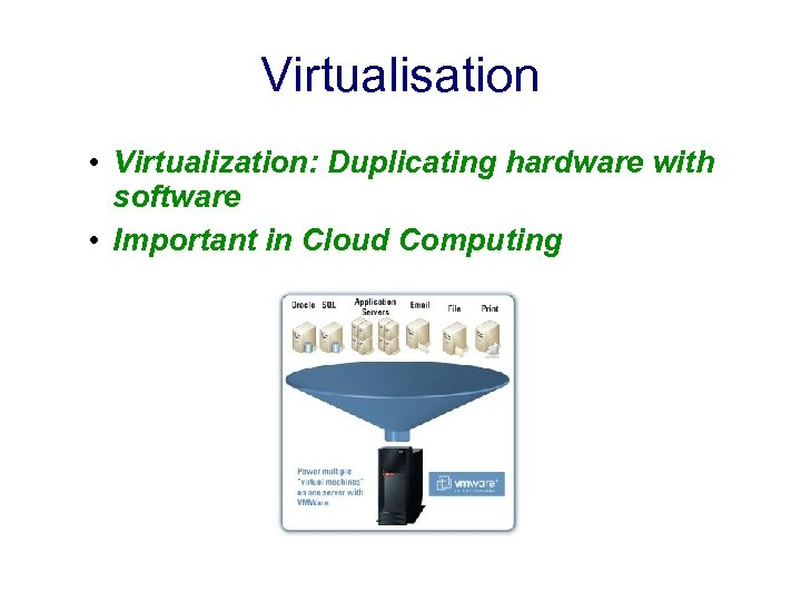 Virtualisation • Virtualization: Duplicating hardware with software • Important in Cloud Computing