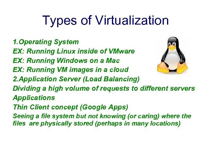 Types of Virtualization 1. Operating System EX: Running Linux inside of VMware EX: Running