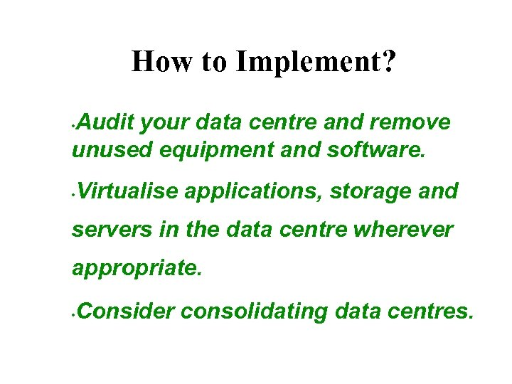 How to Implement? Audit your data centre and remove unused equipment and software. •