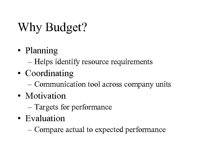 Why Budget? • Planning – Helps identify resource requirements • Coordinating – Communication tool