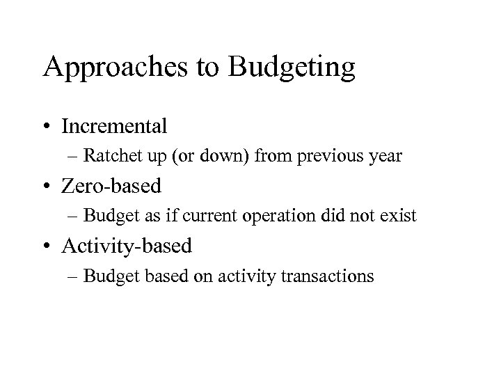Approaches to Budgeting • Incremental – Ratchet up (or down) from previous year •
