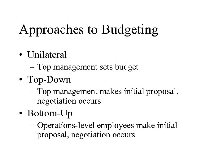 Approaches to Budgeting • Unilateral – Top management sets budget • Top-Down – Top