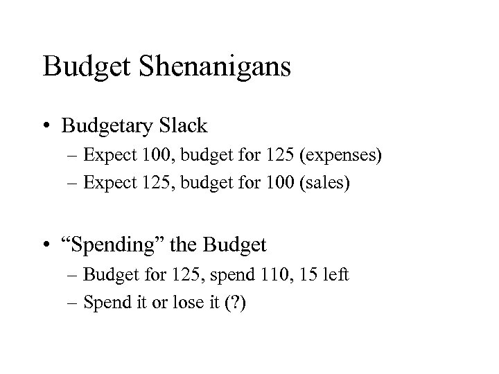 Budget Shenanigans • Budgetary Slack – Expect 100, budget for 125 (expenses) – Expect
