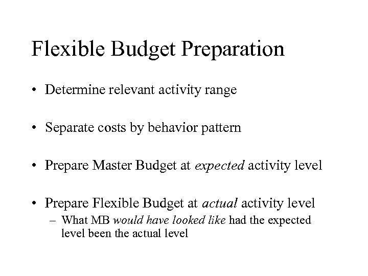 Flexible Budget Preparation • Determine relevant activity range • Separate costs by behavior pattern