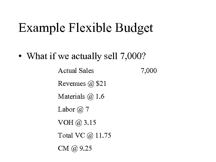 Example Flexible Budget • What if we actually sell 7, 000? Actual Sales Revenues