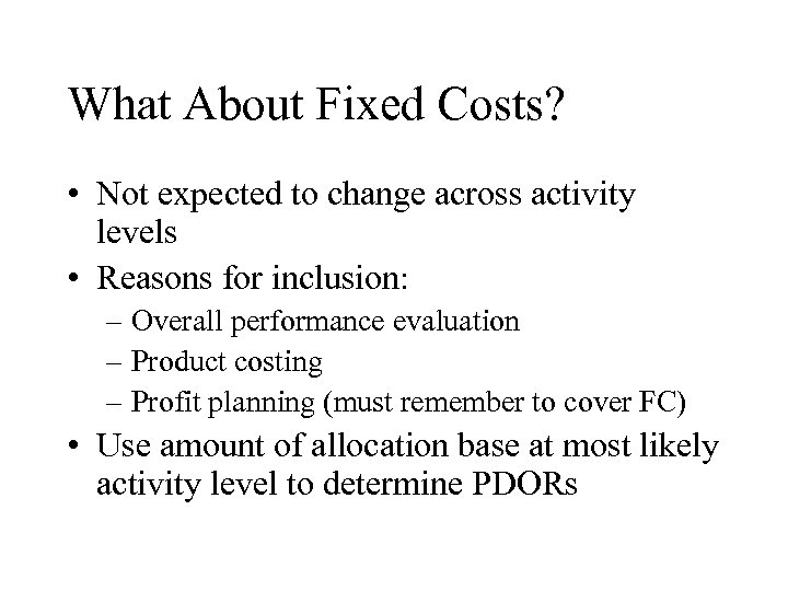 What About Fixed Costs? • Not expected to change across activity levels • Reasons