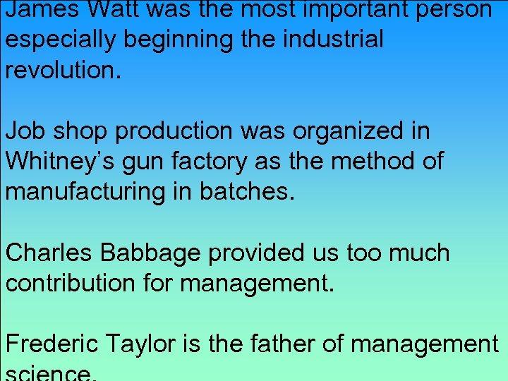 James Watt was the most important person especially beginning the industrial revolution. Job shop